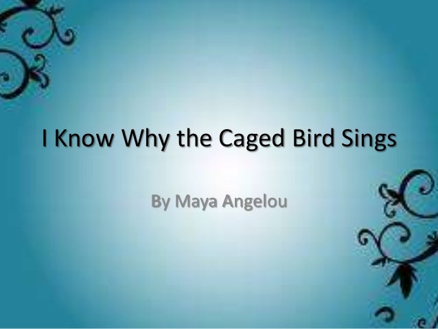 maya angelou i know why the caged bird sings essays In maya angelou's riveting poem, i know why the caged bird sings dramatic metaphors and detailed imagery are used to compare and contrast the differences between a caged bird and a free bird with these descriptions, inferences can be drawn to produce the much deeper meaning behind the symbol of a trapped bird.