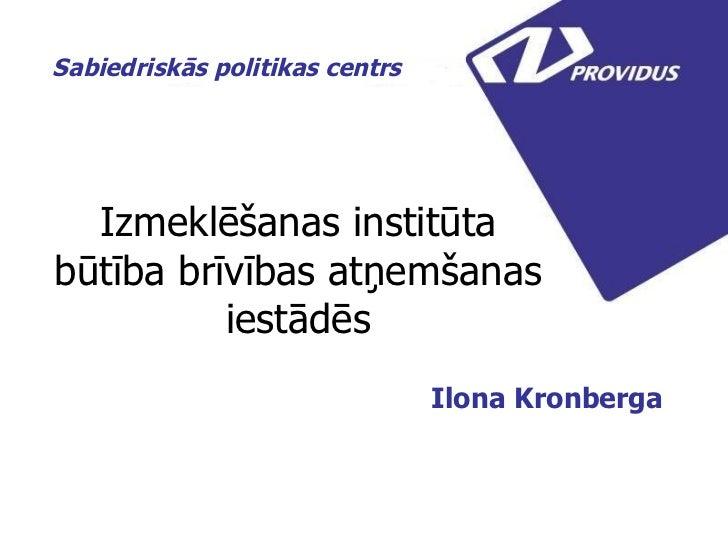 Izmeklēšanas institūta būtība brīvības atņemšanas iestādēs Ilona Kronberga  Sabiedriskās politikas centrs