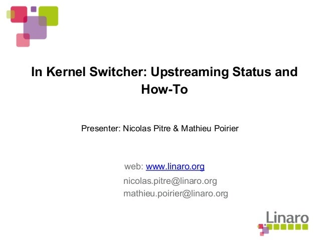 In Kernel Switcher: Upstreaming Status and How-To web: www.linaro.org Presenter: Nicolas Pitre & Mathieu Poirier nicolas.p...