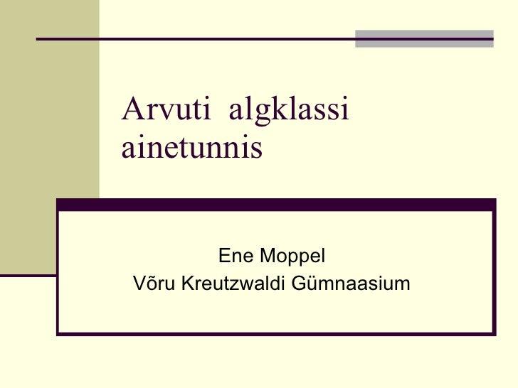 Arvuti  algklassi ainetunnis Ene Moppel Võru Kreutzwaldi Gümnaasium
