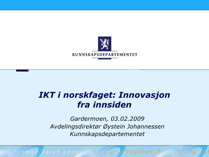 IKT i norskfaget: Innovasjon          fra innsiden          Gardermoen, 03.02.2009   Avdelingsdirektør Øystein Johannessen...