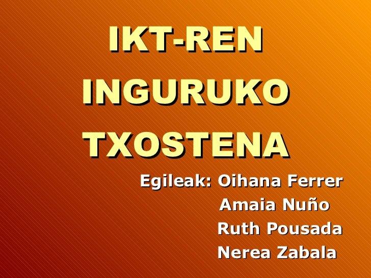 IKT-REN INGURUKO TXOSTENA Egileak: Oihana Ferrer Amaia Nuño Ruth Pousada Nerea Zabala