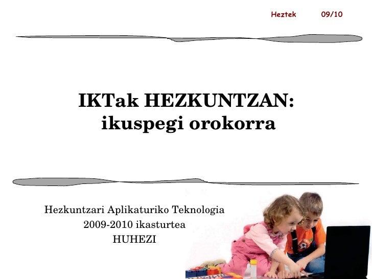 IKTak HEZKUNTZAN:  ikuspegi orokorra Hezkuntzari Aplikaturiko Teknologia 2009-2010 ikasturtea HUHEZI Heztek  09/10