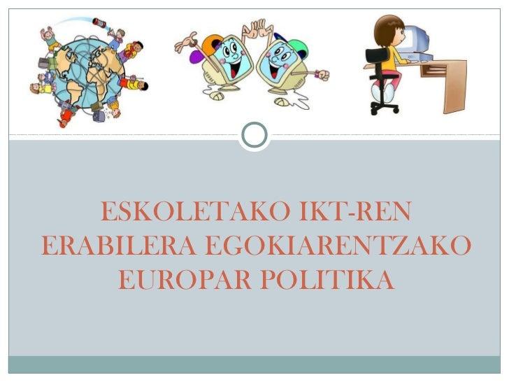 ESKOLETAKO IKT-RENERABILERA EGOKIARENTZAKO    EUROPAR POLITIKA