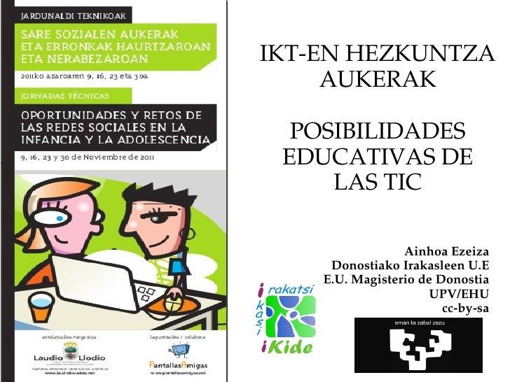 IKT-EN HEZKUNTZA AUKERAK POSIBILIDADES EDUCATIVAS DE LAS TIC Ainhoa Ezeiza Donostiako Irakasleen U.E E.U. Magisterio de Do...