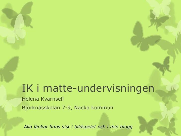 IK i matte-undervisningenHelena KvarnsellBjörknässkolan 7-9, Nacka kommunAlla länkar finns sist i bildspelet och i min blogg