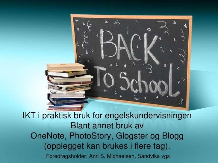 IKT i praktisk bruk for engelskundervisningen Blant annet bruk av OneNote, PhotoStory, Glogster og Blogg (opplegget kan br...