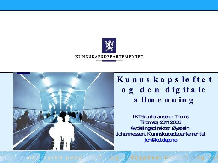 Kunnskapsløftet og den digitale allmenning IKT-konferansen i Troms Tromsø, 23112006 Avdelingsdirektør Øystein  Johannessen...