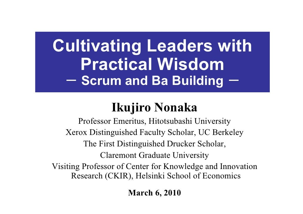 Cultivating Leaders with    Practical Wisdom    - Scrum and Ba Building -                  Ikujiro Nonaka         Professo...