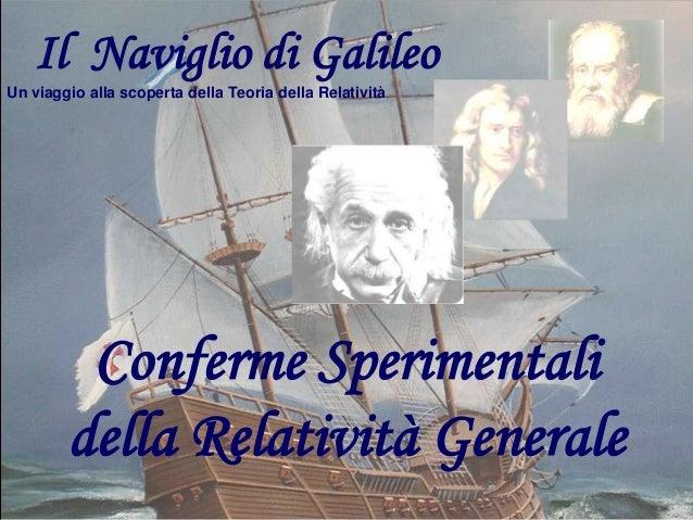 Il Naviglio di Galileo Un viaggio alla scoperta della Teoria della Relatività  Conferme Sperimentali della Relatività Gene...