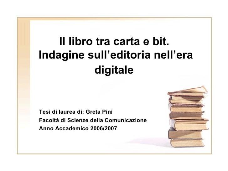 Il libro tra carta e bit.  Indagine sull'editoria nell'era digitale   Tesi di laurea di: Greta Pini Facoltà di Scienze del...
