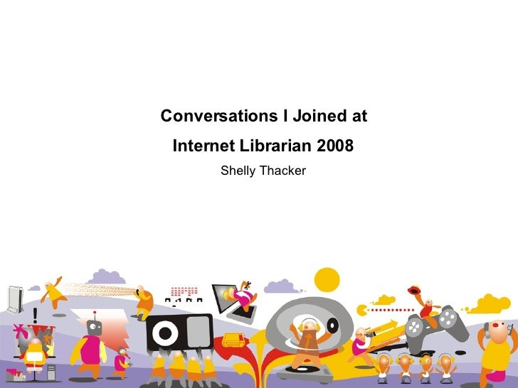 Conversations I Joined at Internet Librarian 2008 Shelly Thacker