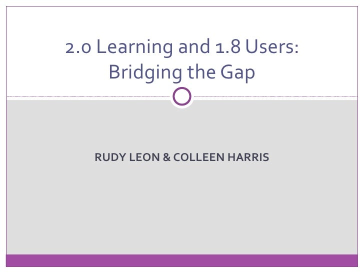 2.0 Learning and 1.8 Users:     Bridging the Gap   RUDY LEON & COLLEEN HARRIS