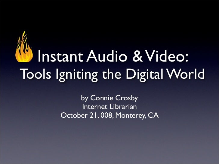 Instant Audio & Video: Tools Igniting the Digital World             by Connie Crosby             Internet Librarian       ...