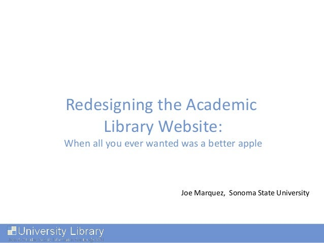 Redesigning the Academic Library Website: When all you ever wanted was a better apple Joe Marquez, Sonoma State University