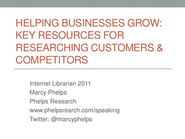 Helping Businesses Grow:Key resources for researching customers & competitors<br />Internet Librarian 2011<br />Marcy Phel...