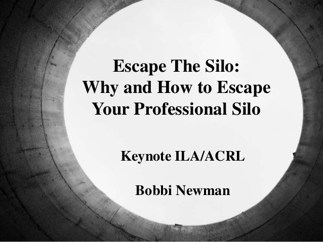 Escape The Silo: Why and How to Escape Your Professional Silo Keynote ILA/ACRL Bobbi Newman