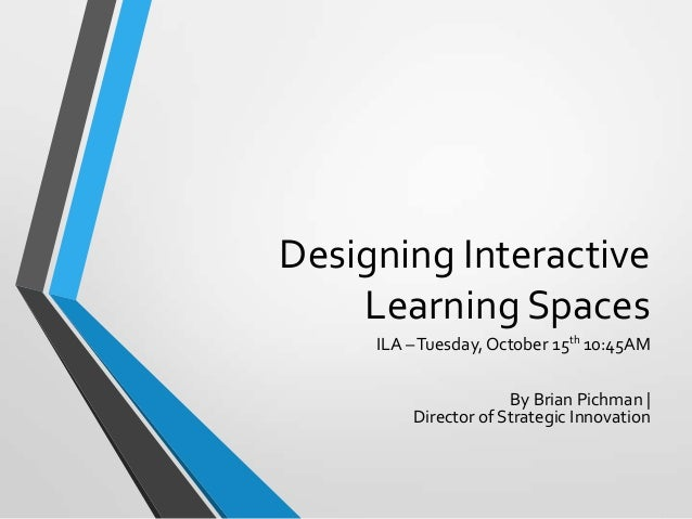 Designing Interactive Learning Spaces ILA – Tuesday, October 15th 10:45AM By Brian Pichman | Director of Strategic Innovat...