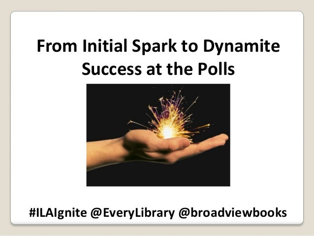 From Initial Spark to Dynamite Success at the Polls  #ILAIgnite @EveryLibrary @broadviewbooks