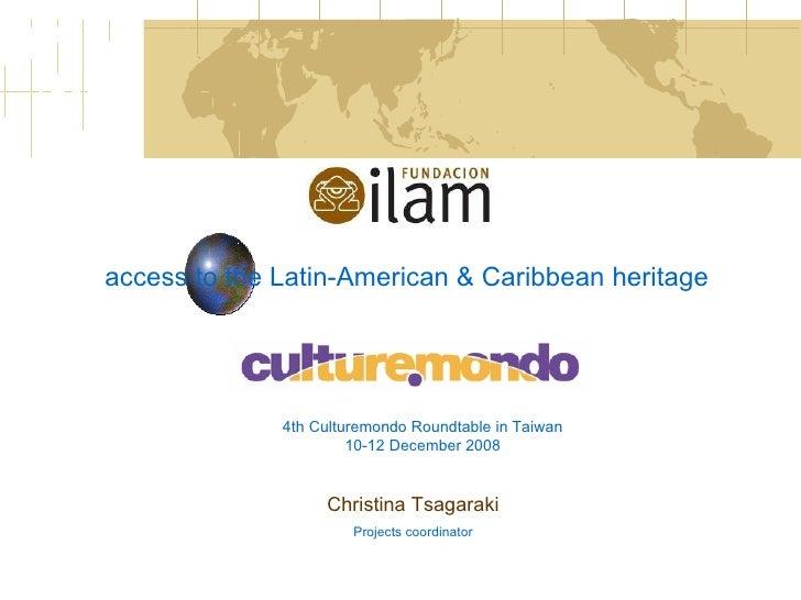 access to the Latin-American & Caribbean heritage Christina Tsagaraki Projects coordinator 4th Culturemondo Roundtable in ...
