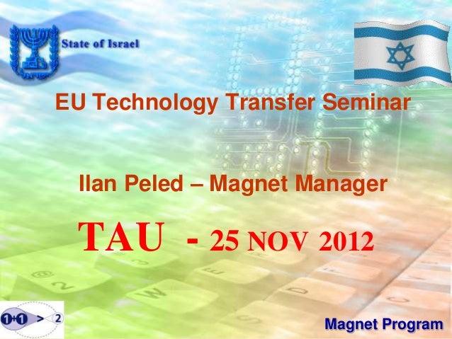 EU Technology Transfer Seminar  Ilan Peled – Magnet Manager TAU - 25 NOV 2012                       Magnet Program
