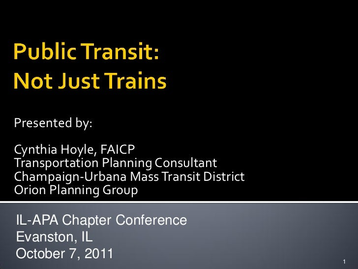 Presented by:Cynthia Hoyle, FAICPTransportation Planning ConsultantChampaign-Urbana Mass Transit DistrictOrion Planning Gr...