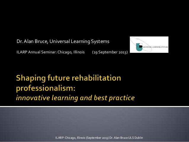 Dr.Alan Bruce, Universal Learning Systems ILARP Annual Seminar: Chicago, Illinois (19 September 2013) ILARP:Chicago, Illin...