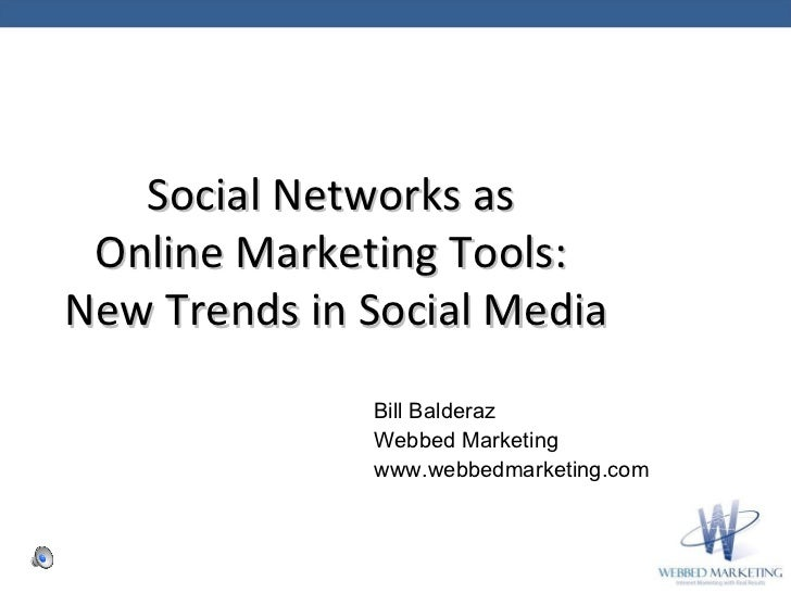 Social Networks as  Online Marketing Tools:  New Trends in Social Media Bill Balderaz  Webbed Marketing www.webbedmarketin...