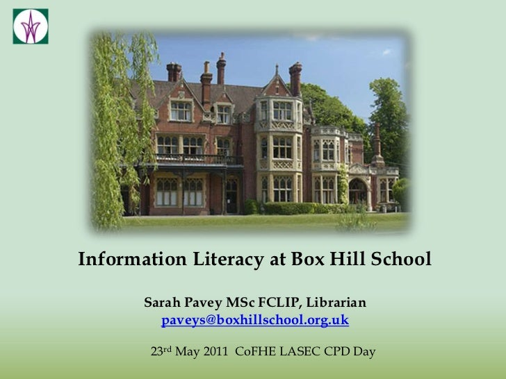 Information Literacy at Box Hill School<br />Sarah Pavey MSc FCLIP, Librarian<br />paveys@boxhillschool.org.uk<br />23rd M...