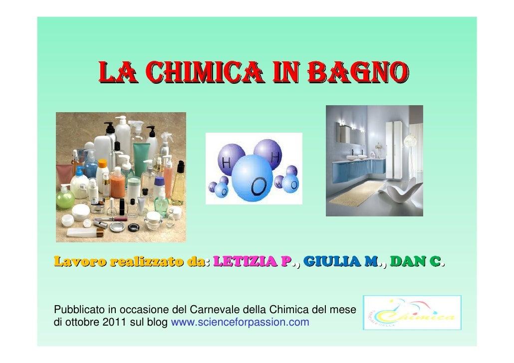 LA CHIMICA IN BAGNOLavoro realizzato da: LETIZIA P., GIULIA M., DAN C.Pubblicato in occasione del Carnevale della Chimica ...