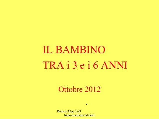 IL BAMBINO TRA i 3 e i 6 ANNI Ottobre 2012  . Dott.ssa Mara Lelli Neuropsichiatra infantile