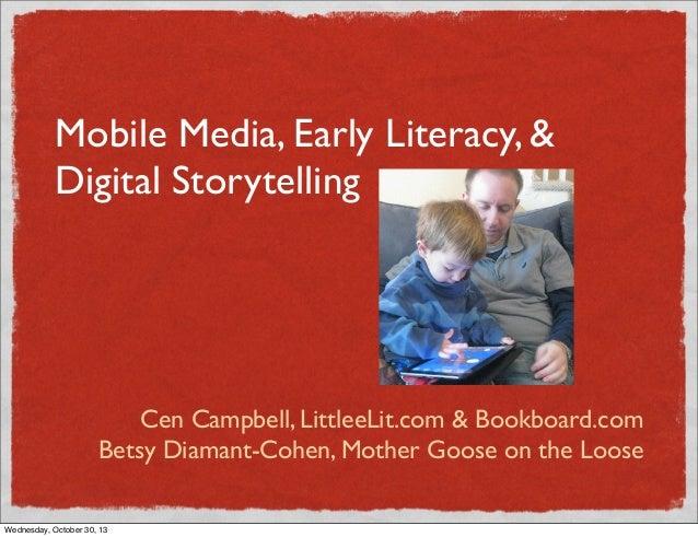 Mobile Media, Early Literacy, & Digital Storytelling  Cen Campbell, LittleeLit.com & Bookboard.com Betsy Diamant-Cohen, Mo...