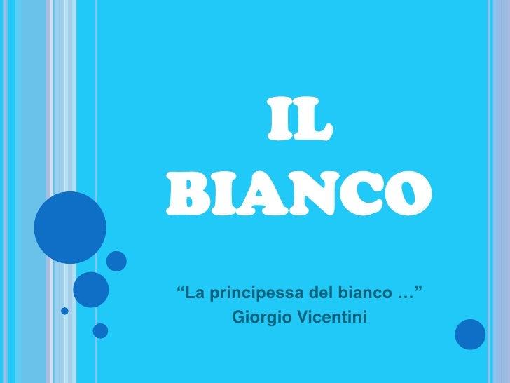 """IL BIANCO<br />""""La principessa del bianco …""""<br />Giorgio Vicentini<br />"""