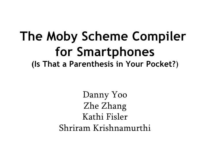 The Moby Scheme Compiler  for Smartphones (Is That a Parenthesis in Your Pocket? ) Danny Yoo Zhe Zhang Kathi Fisler Shrira...