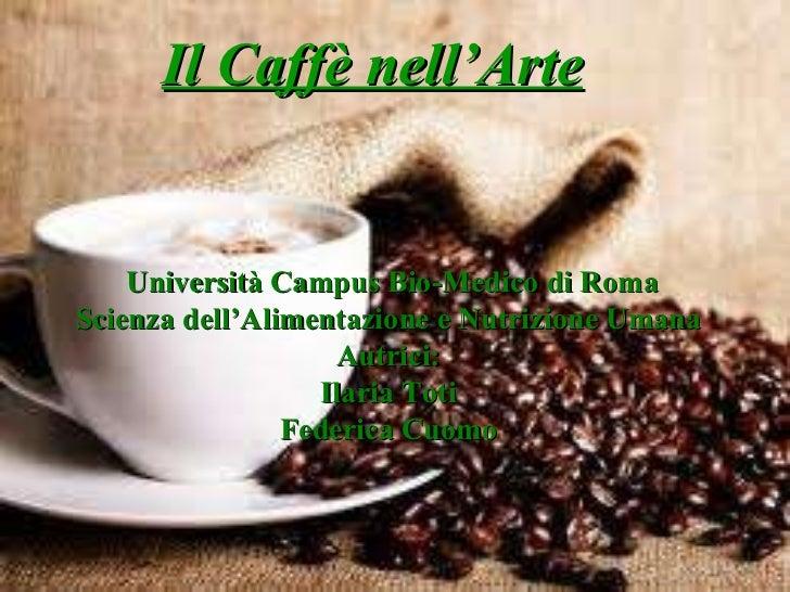 Il Caffè nell'Arte Università Campus Bio-Medico di Roma Scienza dell'Alimentazione e Nutrizione Umana Autrici: Ilaria Toti...