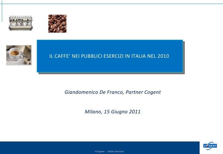 Giandomenico De Franco, Partner Cogent Milano, 15 Giugno 2011 IL CAFFE' NEI PUBBLICI ESERCIZI IN ITALIA NEL 2010