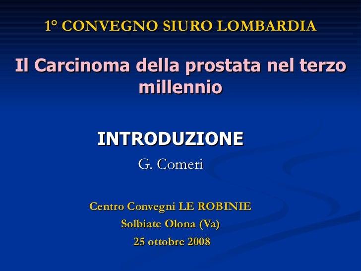 1° CONVEGNO SIURO LOMBARDIA Il Carcinoma della prostata nel terzo millennio INTRODUZIONE G. Comeri Centro Convegni LE ROBI...