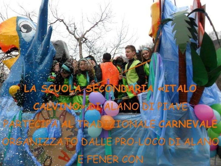LA SCUOLA SECONDARIA «ITALO     CALVINO» DI ALANO DI PIAVEPARTECIPA AL TRADIZIONALE CARNEVALEORGANIZZATO DALLE PRO-LOCO DI...