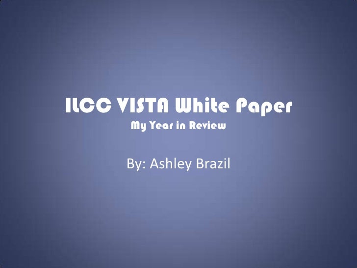 ILCC VISTA White Paper      My Year in Review     By: Ashley Brazil