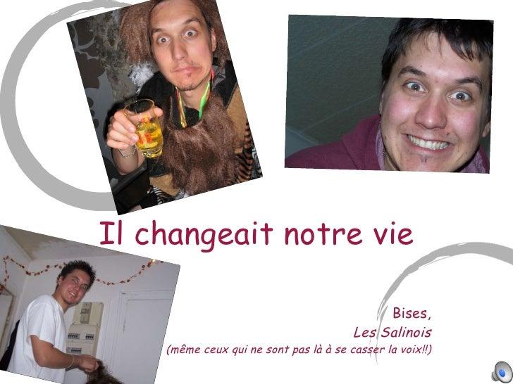 Il changeait notre vie Bises, Les Salinois (m ême ceux qui ne sont pas là à se casser la voix!!)