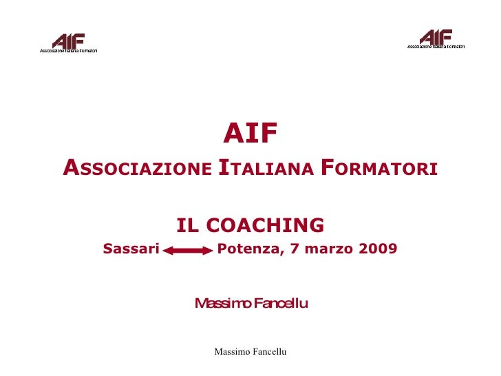 AIF A SSOCIAZIONE  I TALIANA  F ORMATORI IL COACHING Sassari  Potenza, 7 marzo 2009 Massimo Fancellu