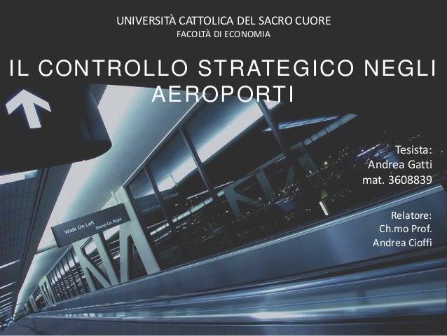 IL CONTROLLO STRATEGICO NEGLI AEROPORTI Tesista: Andrea Gatti mat. 3608839 UNIVERSITÀ CATTOLICA DEL SACRO CUORE FACOLTÀ DI...