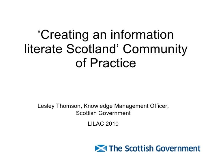 'Creating an information literate Scotland' Community of Practice Lesley Thomson, Knowledge Management Officer, Scottish G...