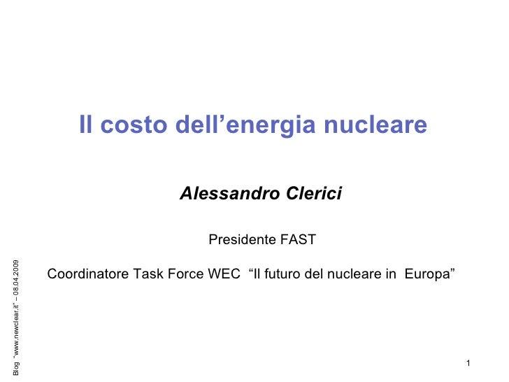 """Il costo dell'energia nucleare  Alessandro Clerici Presidente FAST Coordinatore Task Force WEC  """"Il futuro del nucleare in..."""