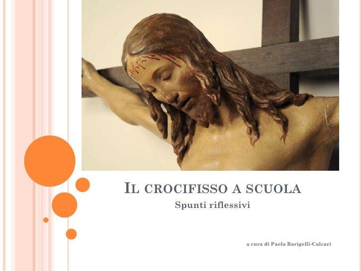 IL CROCIFISSO A SCUOLA      Spunti riflessivi                      a cura di Paola Barigelli-Calcari