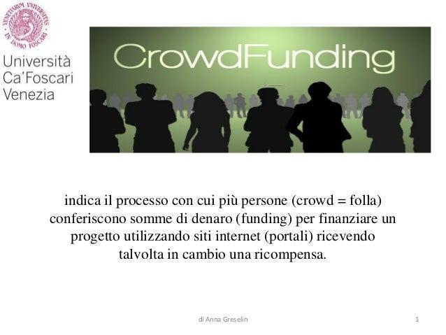 indica il processo con cui più persone (crowd = folla) conferiscono somme di denaro (funding) per finanziare un progetto u...