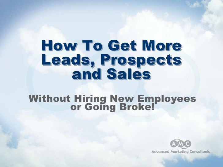 How To Get More   Leads, Prospects      and Sales Without Hiring New Employees        or Going Broke!