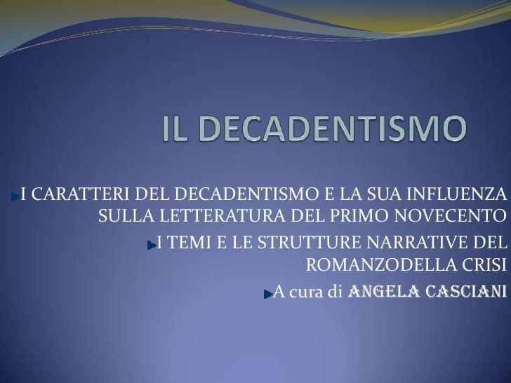 IL DECADENTISMO<br />I CARATTERI DEL DECADENTISMO E LA SUA INFLUENZA SULLA LETTERATURA DEL PRIMO NOVECENTO<br />I TEMI E L...