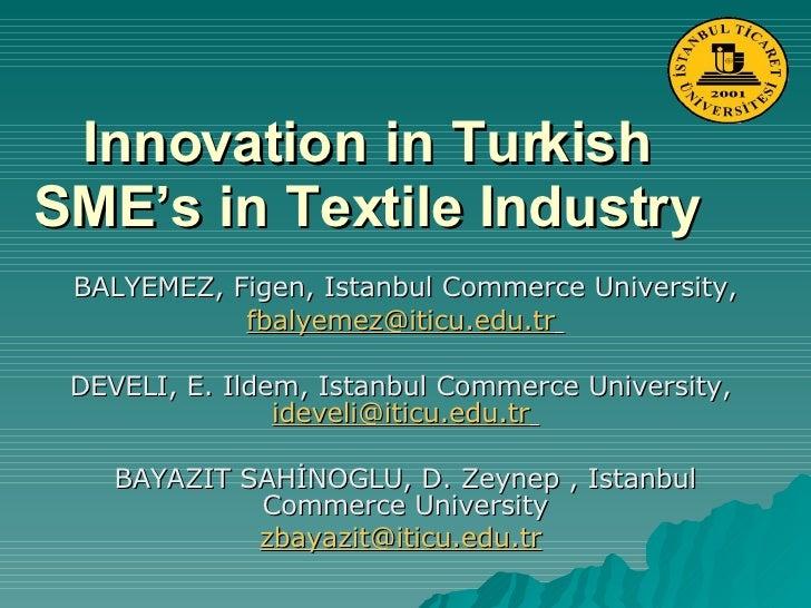 Innovation in Turkish SME's in Textile Industry BALYEMEZ, Figen, Istanbul Commerce University, [email_address]   DEVELI, E...