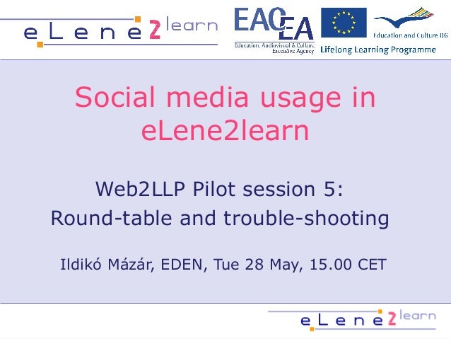 Social media usage ineLene2learnWeb2LLP Pilot session 5:Round-table and trouble-shootingIldikó Mázár, EDEN, Tue 28 May, 15...